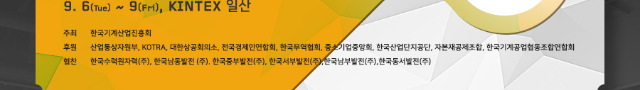 9.6(Tue) ~ 9(Fri), KINTEX 일산 / 주최 : 한국기계산업진흥회 / 후원 : 산업통산자원부, KOTRA, 대한상공회의소, 전국경제인연합회, 한국무역협회, 중소기업중앙회, 한국산업단지공단, 자본재공제조합, 한국기계공업협동조합연합회 / 협찬 : 한국수력원자력(주), 한국남동발전(주), 한국중부발전(주), 한국서부발전(주), 한국남부발전(주), 한국동서발전(주)